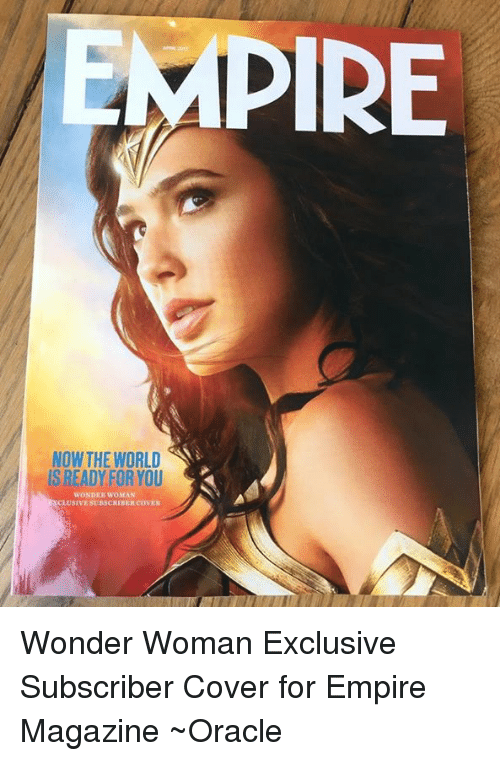 empirical: EMPIRE  NOW THE WORLD  IS READY FOR YOU  WONDER WOMAN  LUSIVESURSCHIHER COVER Wonder Woman Exclusive Subscriber Cover for Empire Magazine ~Oracle