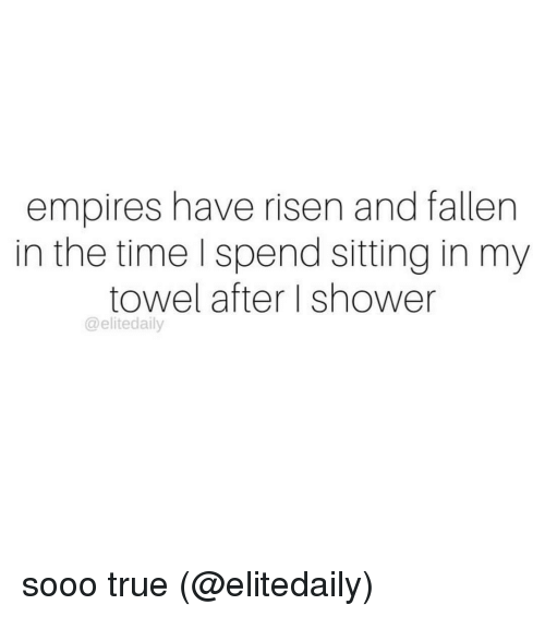 empirical: empires have risen and fallen  in the time I spend sitting in my  towel after I shower  @elitedaily sooo true (@elitedaily)