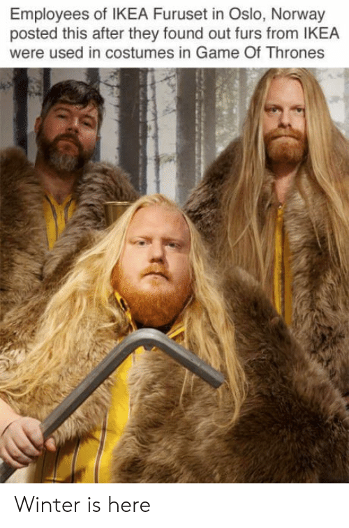 winter is here: Employees of IKEA Furuset in Oslo, Norway  posted this after they found out furs from IKEA  were used in costumes in Game Of Thrones Winter is here
