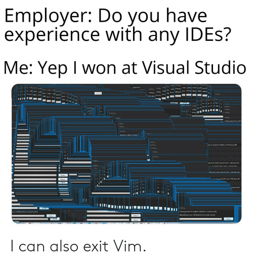 I Won, Experience, and Tor: Employer: Do you have  experience with any IDES?  Me: Yep I won at Visual Studio  I adns adn  1adng n Ly dr lare dn Insa Lua Lwai  tAusttwiuAilemp m m u ll mmAa tem em  dL cede adLwaás  L  Lvad  Corhru.  Landing..  m kt atem  L d Lua  Lo  atte  Ld  Lasien,  ead ng.  ead ng  mem  Iasann  Lo  Icad ng  Leading  Ieading ymene tereten  Laading.  Iead ng  m  Lvai  Lansuse.  Luaig.  Insng  Insing  ead ng  Luaciy  dns  manik tor tatem. amielidiom :indee d, al  adn  mink  tem. amielitinm toleindtal  C  Caa  Canre  nsd  тсе  Insarg  Tasangymhictor yythem Xmidt mm  wnswwedn  All  g to tanaal wil daatle furthasennbal lMaciy  C  C  Calt I can also exit Vim.