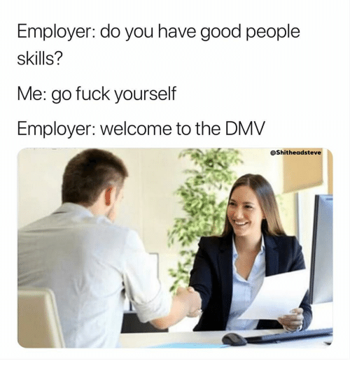 Dmv, Fuck, and Good: Employer: do you have good people  skills?  Me: go fuck vourself  Employer: welcome to the DMV  @Shitheadsteve