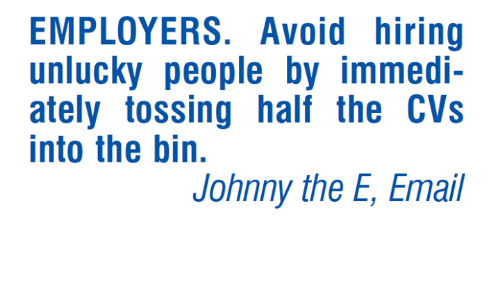 Memes, Email, and Cvs: EMPLOYERS. Avoid hiring  unlucky people by immedi-  ately tossing half the CVs  into the bin.  Johnny the E, Email