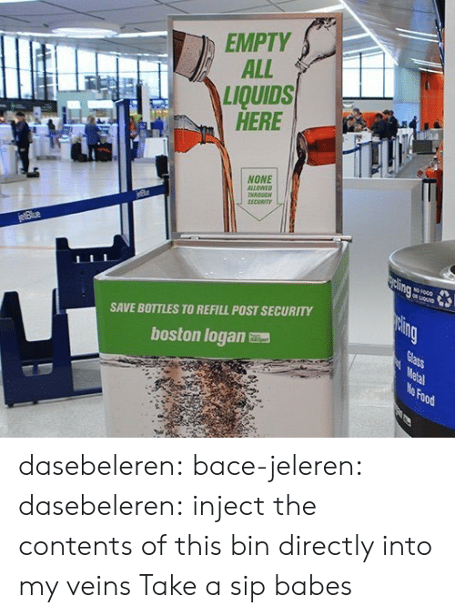 Refill: EMPTY  ALL  LIQUIDS  HERE  NONE  ALLOWEO  NRDUC  SECORIT  SAVE BOTTLES TO REFILL POST SECURITY  boston logan  Food dasebeleren: bace-jeleren:  dasebeleren:  inject the contents of this bin directly into my veins  Take a sip babes