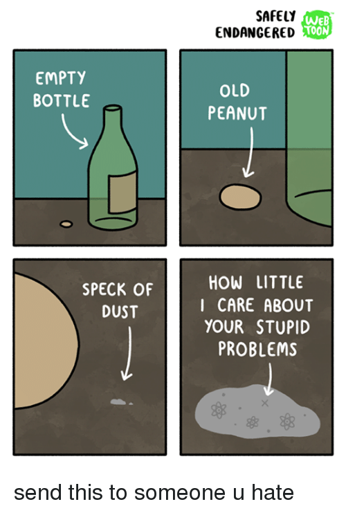 empty bottle: EMPTY  BOTTLE  SPECK OF  DUST  SAFELY  WEB  TOON  ENDANGERED  OLD  PEANUT  HOW LITTLE  I CARE ABOUT  YOUR STUPID  PROBLEMS send this to someone u hate