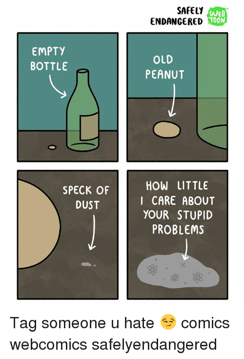 empty bottle: EMPTY  BOTTLE  SPECK OF  DUST  SAFELY  WEB  TOON  ENDANGERED  OLD  PEANUT  HOW LITTLE  I CARE ABOUT  YOUR STUPID  PROBLEMS Tag someone u hate 😏 comics webcomics safelyendangered