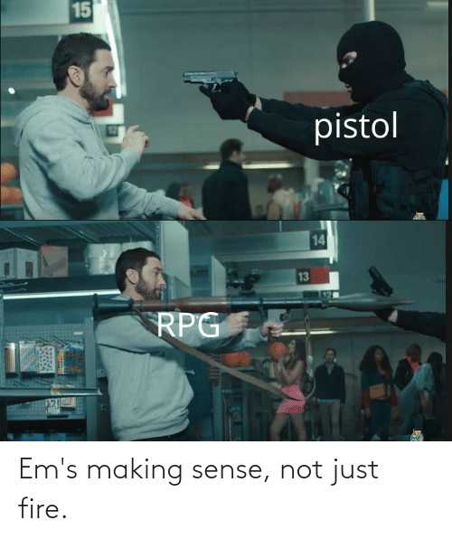 ems: Em's making sense, not just fire.