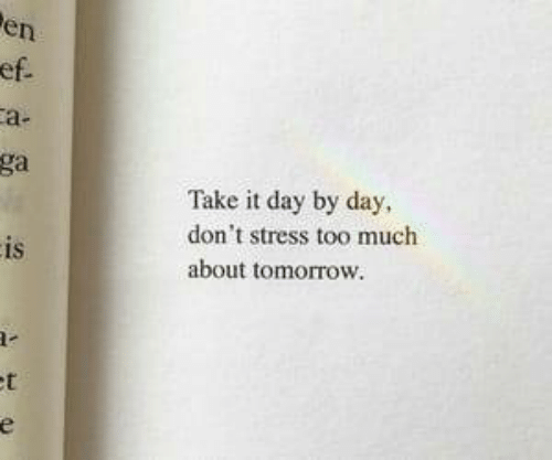 Too Much, Tomorrow, and Stress: en  a-  ga  Take it day by day,  don't stress too much  about tomorrow.  IS