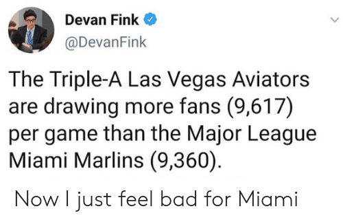 Las Vegas: en Devan Fink  @DevanFink  The Triple-A Las Vegas Aviators  are drawing more fans (9,617)  per game than the Major League  Miami Marlins (9,360) Now I just feel bad for Miami