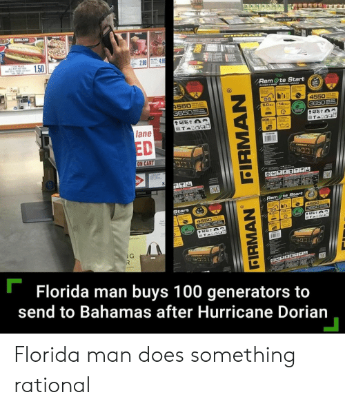 Florida Man, Bahamas, and Florida: EN-  hrt  KIRKLAND  Rem Ote Start  HAN  LUS  OTs  1.50  4.9  2.99  04  Rem te Start  Aangee mete Bimae t  4550  3650  4550  3650  5.0o 14  TAIOG  208  lane  ED  PO3eo  IRMAN  MAN  ON CART  JNEW  er  8  Rem te Start  Start  4550  3650  B.0 T14  4550  3650  ocon  TAUSas  AN  IG  R  MAN  OO  mmett  Florida man buys 100 generators to  send to Bahamas after Hurricane Dorian  FIRMAN  FIRMAN Florida man does something rational