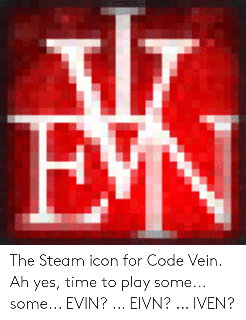 Iven: EN The Steam icon for Code Vein. Ah yes, time to play some... some... EVIN? ... EIVN? ... IVEN?
