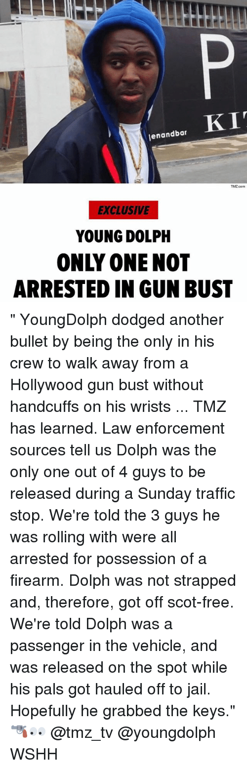 """Jail, Memes, and Traffic: enandbar  TMZ.com  EXCLUSIVE  YOUNG DOLPH  ONLY ONE NOT  ARRESTED IN GUN BUST """" YoungDolph dodged another bullet by being the only in his crew to walk away from a Hollywood gun bust without handcuffs on his wrists ... TMZ has learned. Law enforcement sources tell us Dolph was the only one out of 4 guys to be released during a Sunday traffic stop. We're told the 3 guys he was rolling with were all arrested for possession of a firearm. Dolph was not strapped and, therefore, got off scot-free. We're told Dolph was a passenger in the vehicle, and was released on the spot while his pals got hauled off to jail. Hopefully he grabbed the keys."""" 🔫👀 @tmz_tv @youngdolph WSHH"""