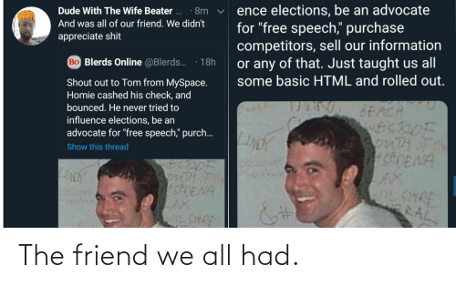"dude: ence elections, be an advocate  for ""free speech,"" purchase  competitors, sell our information  or any of that. Just taught us all  some basic HTML and rolled out.  Dude With The Wife Beater ..  · 8m  And was all of our friend. We didn't  appreciate shit  Bo Blerds Online @Blerds.  18h  Shout out to Tom from MySpace.  Homie cashed his check, and  bounced. He never tried to  BEACH  ECDOF  3onTHOF  SDENA  influence elections, be an  advocate for ""free speech,"" purch..  Show this thread  SonTH  shENA  AX  IL SHRE  WILSHRE  RAL The friend we all had."