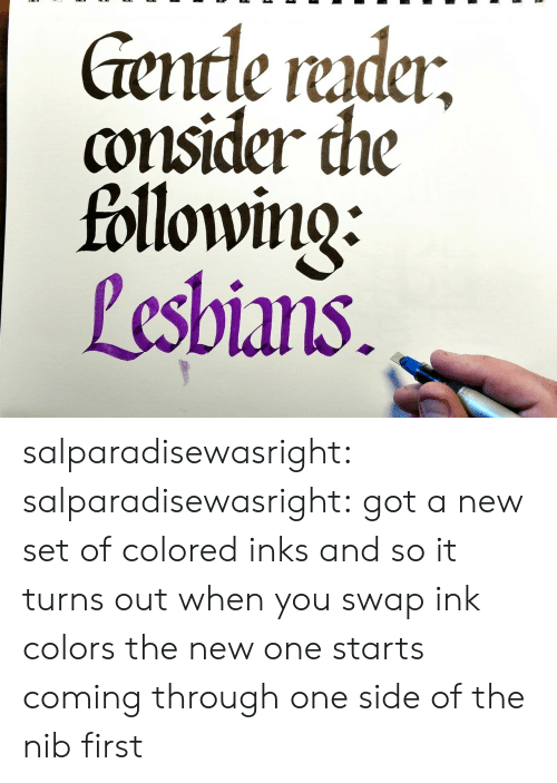 Target, Tumblr, and Blog: encle rudci  consider the  followino:  Pesbians salparadisewasright:  salparadisewasright: got a new set of colored inks and so it turns out when you swap ink colors the new one starts coming through one side of the nib first
