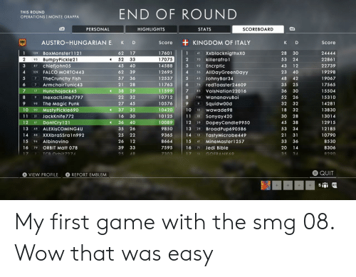 That Was Easy: END OF ROUND  THIS ROUND  OPERATIONS MONTE GRAPPA  PERSONAL  HIGHLIGHTS  STATS  SCOREBOARD  LB  RB  KINGDOM OF ITALY  AUSTRO-HUNGARIAN E  K  D  Score  K  Score  D  1  62  17  17601  1  41 Xxblacknigthxxo  28  30  24444  129 BoXMonster1121  95 BumpyPickle21  87 chiefjohn05  17075  2  52  33  2  70 killerafro1  53  24  22861  92 Encrptic  36 AllDayGreen Dayy  43 JohnyBar34  14588  22739  45  40  43  12  4  FALCO MORTO443  62  39  12695  4  23  40  19298  109  7 TheCrunchy Fish  5  57  36  12537  48  42  19067  11763  17565  6  ArmchairTunic43  21  28  6  76 redToaster24609  3.5  25  7  11599  7  38  29  7  VolsNation22016  36  30  15504  Hunchojack45  17  4  85  8  InexactLime7797  22  32  10712  WananavuBoi  52  26  15310  9  118  The Magic Punk  27  45  10576  Squidw00d  32  32  14281  98  9  10  90 MUstyPickle690  21 JackKnife 772  37  32  10420  10  18  32  13830  wawade98  10  11  16  30  10125  11  30  28  13014  Sonyay420  10  61 DontCry121  DopeyCandle9950  BroadPup690586  12  36  40  10089  12  45  38  12915  28  13  ALEXISCOMING4U  35  26  9850  13  53  34  12185  48  28  14  25  22  9365  14  TastyMicrobe449  21  31  10790  88 XXXbrasSra1n992  12  15  94 Albinovino  26  12  8664  15  MineMaster1257  33  36  8530  41  71 Jedi Bible  16  39  33  7595  20  8306  ORBIT Matt 78  16  14  79  TCR Orbit7274  25  48  7303  17  GOFRANK69  35  34  8290  10  e QUIT  REPORT EMBLEM  VIEW PROFILE  5 RT  +  + My first game with the smg 08. Wow that was easy
