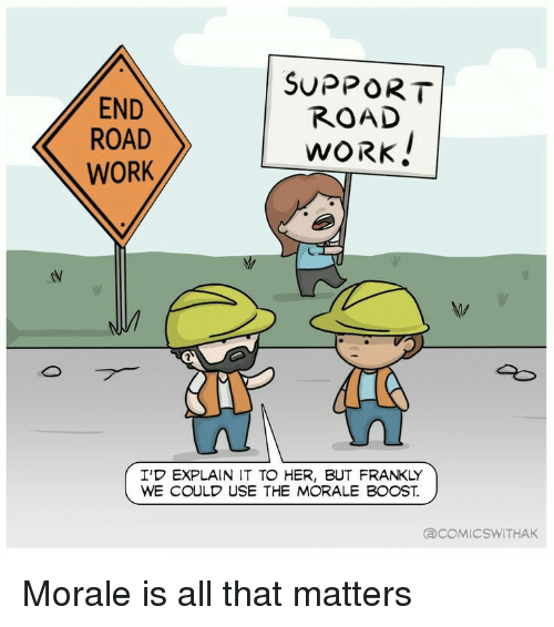 morale: END  ROAD  WORK  SUPPORT  ROAD  WORK  I'D EXPLAIN IT TO HER, BUT FRANKLY  WE COULD USE THE MORALE BOOST.  COMIC SWITHAK Morale is all that matters