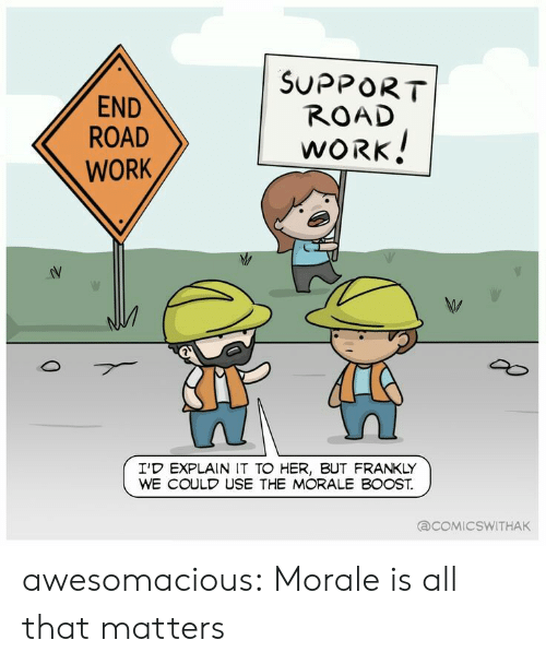 morale: END  ROAD  WORK  SUPPORT  ROAD  WORK  I'D EXPLAIN IT TO HER, BUT FRANKLY  WE COULD USE THE MORALE BOOST.  COMIC SWITHAK awesomacious:  Morale is all that matters