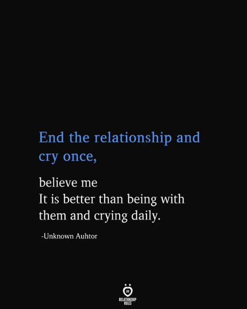 Believe Me: End the relationship and  cry once,  believe me  It is better than being with  them and crying daily.  -Unknown Auhtor  RELATIONSHIP  RULES