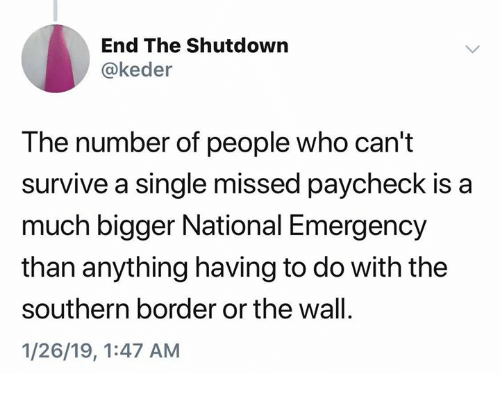 Single, Who, and The Wall: End The Shutdown  @keder  The number of people who can't  survive a single missed paycheck is a  much bigger National Emergency  than anything having to do with the  southern border or the wall.  1/26/19, 1:47 AM