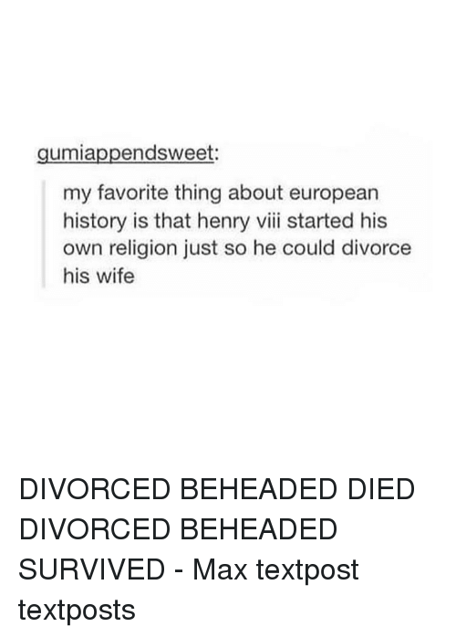 henri: endsweet:  umia  my favorite thing about european  history is that henry viii started his  own religion just so he could divorce  his wife DIVORCED BEHEADED DIED DIVORCED BEHEADED SURVIVED - Max textpost textposts