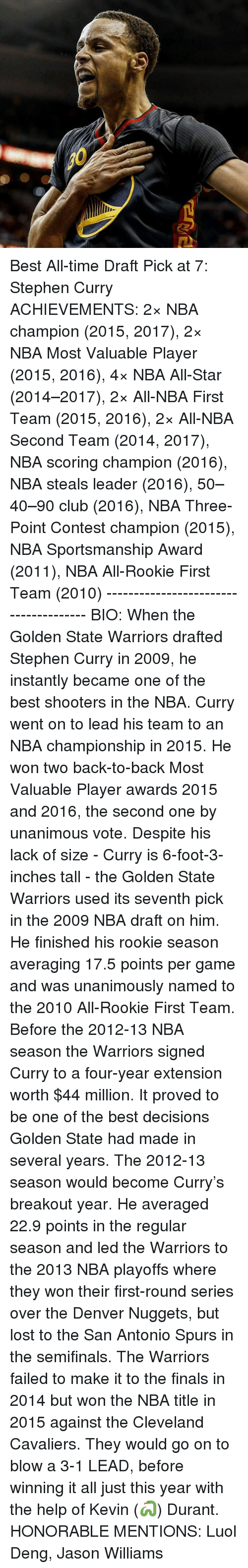 nba all stars: ene Best All-time Draft Pick at 7: Stephen Curry ACHIEVEMENTS: 2× NBA champion (2015, 2017), 2× NBA Most Valuable Player (2015, 2016), 4× NBA All-Star (2014–2017), 2× All-NBA First Team (2015, 2016), 2× All-NBA Second Team (2014, 2017), NBA scoring champion (2016), NBA steals leader (2016), 50–40–90 club (2016), NBA Three-Point Contest champion (2015), NBA Sportsmanship Award (2011), NBA All-Rookie First Team (2010) -------------------------------------- BIO: When the Golden State Warriors drafted Stephen Curry in 2009, he instantly became one of the best shooters in the NBA. Curry went on to lead his team to an NBA championship in 2015. He won two back-to-back Most Valuable Player awards 2015 and 2016, the second one by unanimous vote. Despite his lack of size - Curry is 6-foot-3-inches tall - the Golden State Warriors used its seventh pick in the 2009 NBA draft on him. He finished his rookie season averaging 17.5 points per game and was unanimously named to the 2010 All-Rookie First Team. Before the 2012-13 NBA season the Warriors signed Curry to a four-year extension worth $44 million. It proved to be one of the best decisions Golden State had made in several years. The 2012-13 season would become Curry's breakout year. He averaged 22.9 points in the regular season and led the Warriors to the 2013 NBA playoffs where they won their first-round series over the Denver Nuggets, but lost to the San Antonio Spurs in the semifinals. The Warriors failed to make it to the finals in 2014 but won the NBA title in 2015 against the Cleveland Cavaliers. They would go on to blow a 3-1 LEAD, before winning it all just this year with the help of Kevin (🐍) Durant. HONORABLE MENTIONS: Luol Deng, Jason Williams
