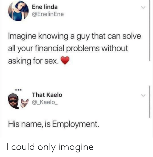Sex, Asking, and Can: Ene linda  @EnelinEne  Imagine knowing a guy that can solve  all your financial problems without  asking for sex.  That Kaelo  @_Kaelo  His name, is Employment. I could only imagine