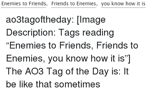 """Be Like, Friends, and Target: Enemies to Friends, Friends to Enemies, you know how it is ao3tagoftheday:  [Image Description: Tags reading """"Enemies to Friends, Friends to Enemies, you know how it is""""]  The AO3 Tag of the Day is: It be like that sometimes"""