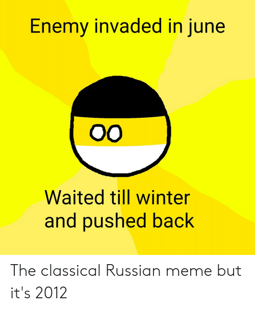 Russian Meme: Enemy invaded in june  ОО  Waited till winter  and pushed back The classical Russian meme but it's 2012