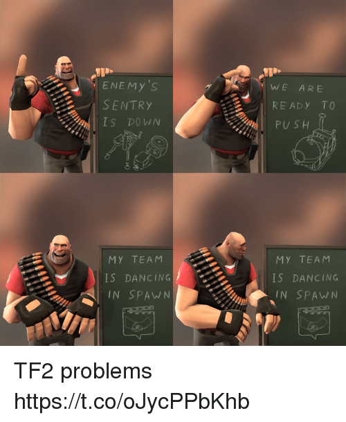tf2: ENEMy 'S  SENTRY  IS DOWN  WE ARE  READy TO  PU S H  MY TEAM  IS DANCING  IN SPAW/N  MY TEAM  NIS DANCING  IN SPA TF2 problems https://t.co/oJycPPbKhb