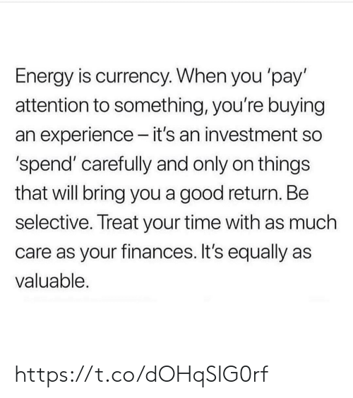 currency: Energy is currency. When you 'pay'  attention to something, you're buying  an experience - it's an investment so  'spend' carefully and only on things  that will bring you a good return. Be  selective. Treat your time with as much  care as your finances. It's equally as  valuable. https://t.co/dOHqSIG0rf