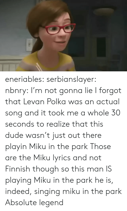 Dude, Singing, and Tumblr: eneriables: serbianslayer:  nbnry: I'm not gonna lie I forgot that Levan Polka was an actual song and it took me a whole 30 seconds to realize that this dude wasn't just out there playin Miku in the park   Those are the Miku lyrics and not Finnish  though so this man IS playing Miku in the park   he is, indeed, singing miku in the park   Absolute legend
