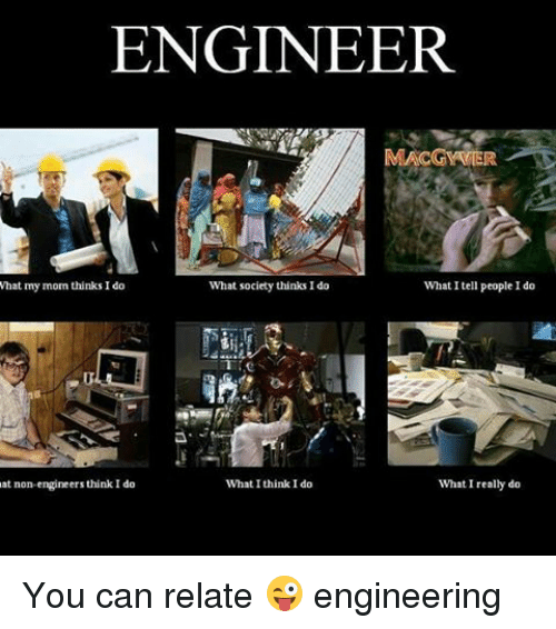 What I really do: ENGINEER  MACGYVIER  What I tell people I do  what my mom thinks I do  What society thinks Ido  What I think I do  at non-engineers think I do  What I really do You can relate 😜 engineering