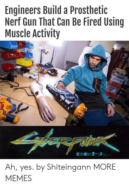 build a: Engineers Build a Prosthetic  Nerf Gun That Can Be Fired Using  Muscle Activity  arerahe Ah, yes. by Shiteingann MORE MEMES