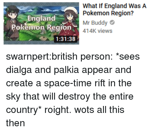 England, Pokemon, and Tumblr: England  Pokemon Region  What If England WasA  Pokemon Region?  Mr Buddy  o414K views  1:31:38 swarnpert:british person: *sees dialga and palkia appear and create a space-time rift in the sky that will destroy the entire country* roight. wots all this then
