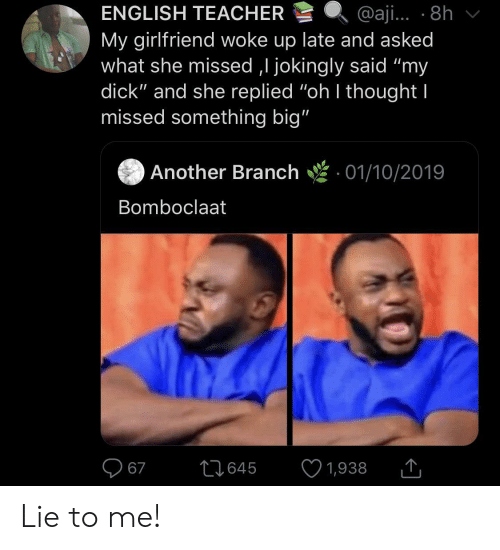 """Teacher, Dick, and Girlfriend: ENGLISH TEACHER  @aji... 8h  My girlfriend woke up late and asked  what she missed ,I jokingly said """"my  dick"""" and she replied """"oh I thought I  missed something big""""  Another Branch  01/10/2019  Bomboclaat  67  L1645  1,938 Lie to me!"""