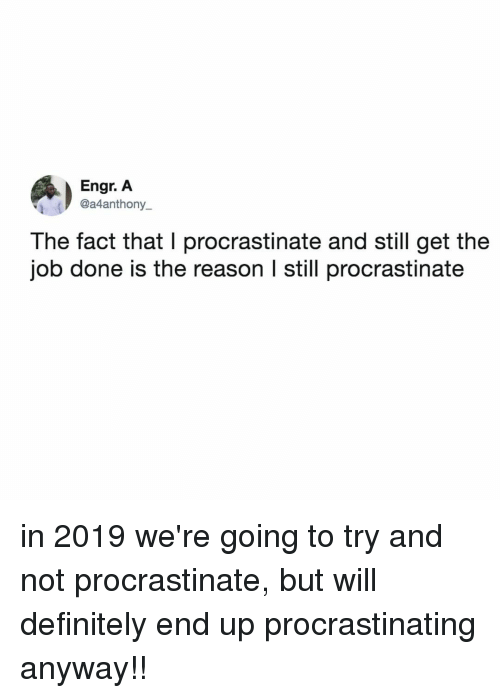 Definitely, Relatable, and Reason: Engr. A  @a4anthony_  The fact that I procrastinate and still get the  job done is the reason l still procrastinate in 2019 we're going to try and not procrastinate, but will definitely end up procrastinating anyway!!