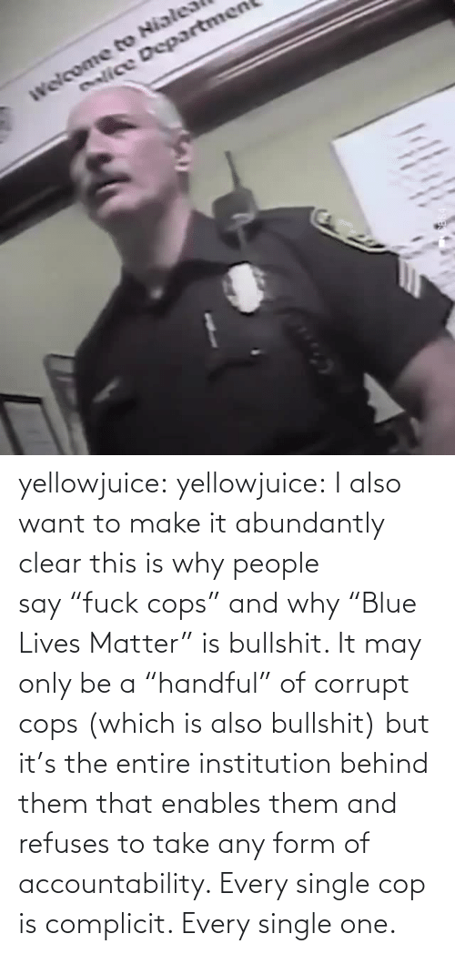 "cops: enlice Departmen yellowjuice: yellowjuice:  I also want to make it abundantly clear this is why people say ""fuck cops"" and why ""Blue Lives Matter"" is bullshit. It may only be a ""handful"" of corrupt cops (which is also bullshit) but it's the entire institution behind them that enables them and refuses to take any form of accountability. Every single cop is complicit. Every single one."