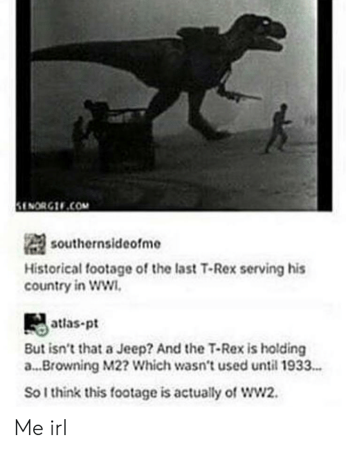 Jeep, Historical, and Irl: ENORG.COM  southernsideofme  Historical footage of the last T-Rex serving his  country in WW  atlas-pt  But isn't that a Jeep? And the T-Rex is holding  a... Browning M2? Which wasn't used until 1933..  So I think this footage is actually of wW2. Me irl