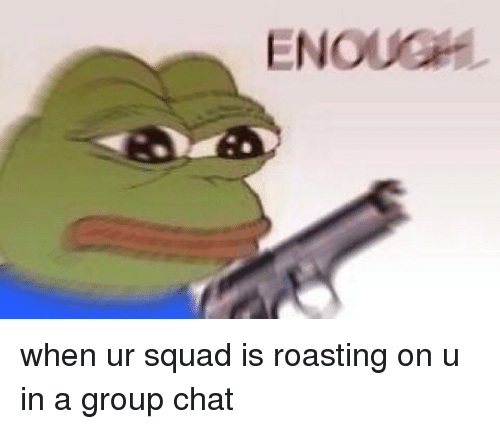 ENOUG When Ur Squad Is Roasting on U in a Group Chat
