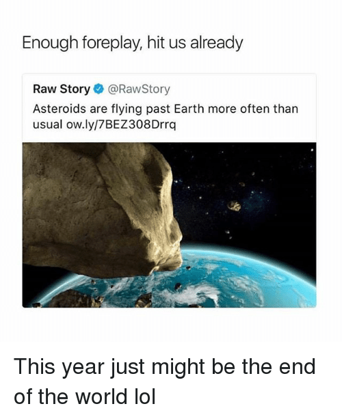 Foreplayed: Enough foreplay, hit us already  Raw Story@RawStory  Asteroids are flying past Earth more often than  usual ow.ly/7BEZ308Drrq This year just might be the end of the world lol