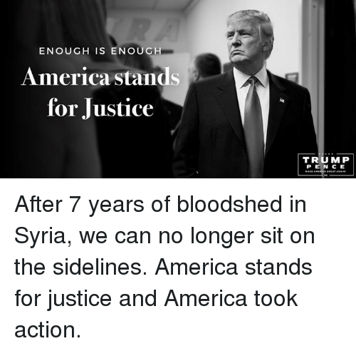 sidelines: ENOUGH IS ENOUGH  America stands  for Justice  TRUMP After 7 years of bloodshed in Syria, we can no longer sit on the sidelines. America stands for justice and America took action.