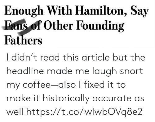 hamilton: Enough With Hamilton, Say  Fans of Other Founding  Fathers I didn't read this article but the headline made me laugh snort my coffee—also I fixed it to make it historically accurate as well https://t.co/wlwbOVq8e2