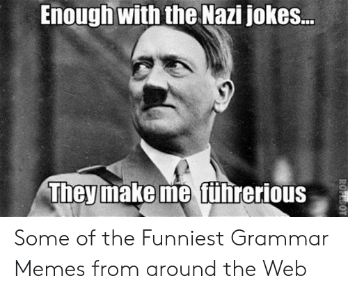 Grammar Police Meme: Enough with the Nazi jokes..  Theymake me führerious Some of the Funniest Grammar Memes from around the Web