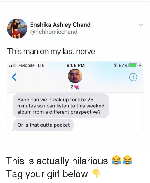 Memes, T-Mobile, and Break: Enshika Ashley Chand  @richhomiechand  This man on my last nerve  l T-Mobile LTE  8:08 PM  * 87%  Babe can we break up for like 25  minutes so i can listen to this weeknd  album from a different prespective?  Or is that outta pocket This is actually hilarious 😂😂 Tag your girl below 👇