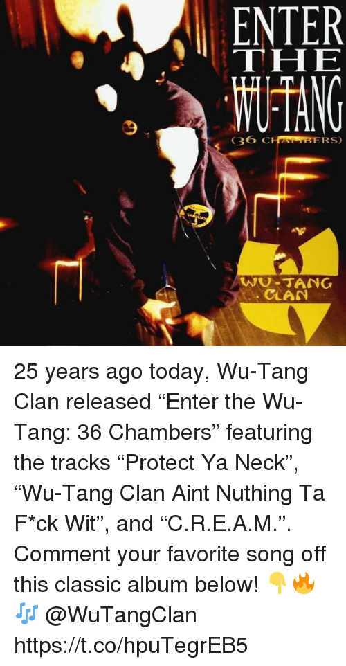 """clan: ENTER  THE  36  CHAMBERS)  WU-TANG  CLAN 25 years ago today, Wu-Tang Clan released """"Enter the Wu-Tang: 36 Chambers"""" featuring the tracks """"Protect Ya Neck"""", """"Wu-Tang Clan Aint Nuthing Ta F*ck Wit"""", and """"C.R.E.A.M."""". Comment your favorite song off this classic album below! 👇🔥🎶 @WuTangClan https://t.co/hpuTegrEB5"""