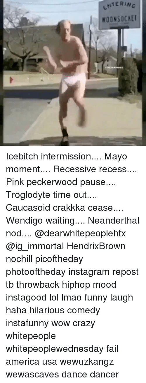 America, Crazy, and Fail: ENTERI  WOONSOCKE Icebitch intermission.... Mayo moment.... Recessive recess.... Pink peckerwood pause.... Troglodyte time out.... Caucasoid crakkka cease.... Wendigo waiting.... Neanderthal nod.... @dearwhitepeoplehtx @ig_immortal HendrixBrown nochill picoftheday photooftheday instagram repost tb throwback hiphop mood instagood lol lmao funny laugh haha hilarious comedy instafunny wow crazy whitepeople whitepeoplewednesday fail america usa wewuzkangz wewascaves dance dancer