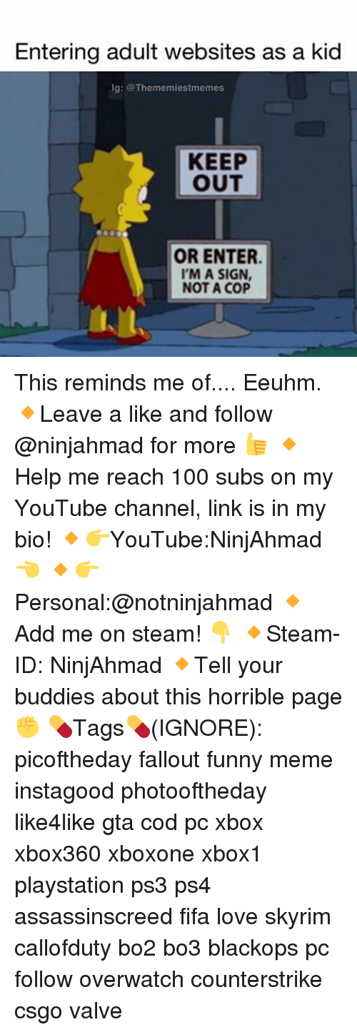 Im A Sign Not A Cop: Entering adult websites as a kid  lg: @The memiestmemes  KEEP  OUT  OR ENTER.  I'M A SIGN,  NOT A COP This reminds me of.... Eeuhm. 🔸Leave a like and follow @ninjahmad for more 👍 🔸Help me reach 100 subs on my YouTube channel, link is in my bio! 🔸👉YouTube:NinjAhmad 👈 🔸👉Personal:@notninjahmad 🔸Add me on steam! 👇 🔸Steam-ID: NinjAhmad 🔸Tell your buddies about this horrible page✊ 💊Tags💊(IGNORE): picoftheday fallout funny meme instagood photooftheday like4like gta cod pc xbox xbox360 xboxone xbox1 playstation ps3 ps4 assassinscreed fifa love skyrim callofduty bo2 bo3 blackops pc follow overwatch counterstrike csgo valve