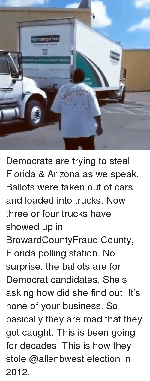 democrat: enterprise Democrats are trying to steal Florida & Arizona as we speak. Ballots were taken out of cars and loaded into trucks. Now three or four trucks have showed up in BrowardCountyFraud County, Florida polling station. No surprise, the ballots are for Democrat candidates. She's asking how did she find out. It's none of your business. So basically they are mad that they got caught. This is been going for decades. This is how they stole @allenbwest election in 2012.
