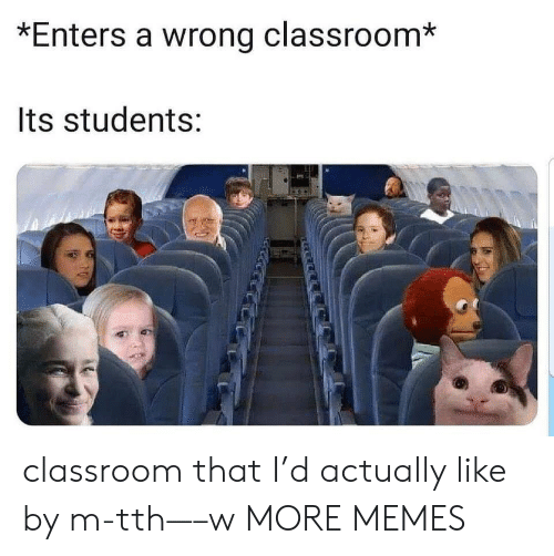 Dank, Memes, and Target: *Enters a wrong classroom*  Its students: classroom that I'd actually like by m-tth—–w MORE MEMES
