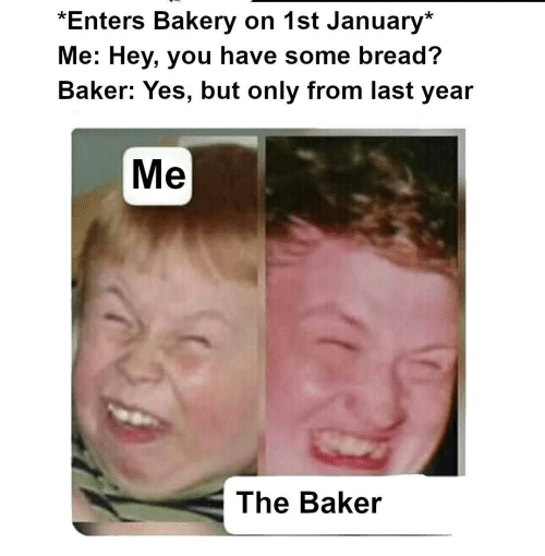 Have Some: *Enters Bakery on 1st January*  Me: Hey, you have some bread?  Baker: Yes, but only from last year  Me  The Baker