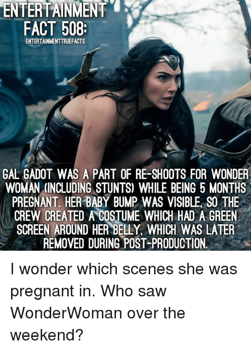 green screen: ENTERTAINMENT  FACT 508  ENTERTAINMENTTRUEFACTS  GAL ADO  WAS A PART OF RE-SHOOTS FOR WONDER  WOMAN (INCLUDING STUNTS) WHILE BEING 5 MONTHS  PREGNANT HER BABY BUMP WAS VISIBLE SO THE  CREW CREATED A COSTUME WHICH HAD A GREEN  SCREEN AROUND HER BELLY, WHICH WAS LATER  REMOVED DURING POST-PRODUCTION. I wonder which scenes she was pregnant in. Who saw WonderWoman over the weekend?